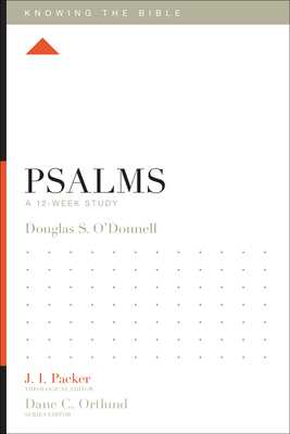Psalms: A 12-Week Study - O'Donnell, Douglas Sean, and Packer, J I, Prof., PH.D (Editor), and Dennis, Lane T, PH.D. (Editor)
