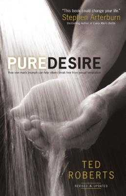 Pure Desire: How One Man's Triumph Can Help Others Break Free from Sexual Temptation - Roberts, Ted, Dr., and Arterburn, Steve (Foreword by)