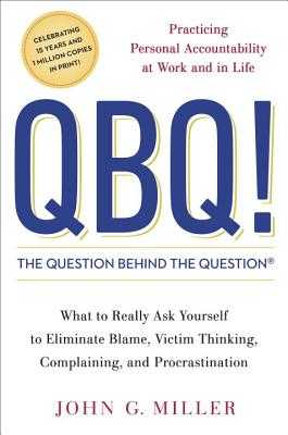 QBQ! the Question Behind the Question: Practicing Personal Accountability at Work and in Life - Miller, John G