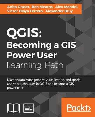 QGIS: Becoming a GIS Power User - Graser, Anita, and Mearns, Ben, and Mandel, Alex