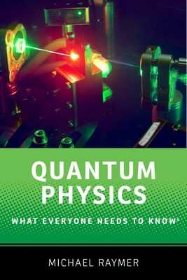 Quantum Physics: What Everyone Needs to Know (R) - Raymer, Michael