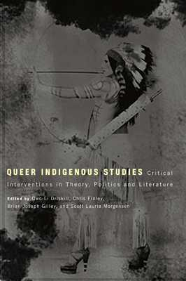 Queer Indigenous Studies: Critical Interventions in Theory, Politics, and Literature - Driskill, Qwo-Li, Dr., PH.D. (Editor), and Finley, Chris (Editor), and Gilley, Brian Joseph (Editor)
