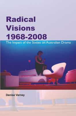 Radical Visions 1968-2008: The Impact of the Sixties on Australian Drama - Varney, Denise