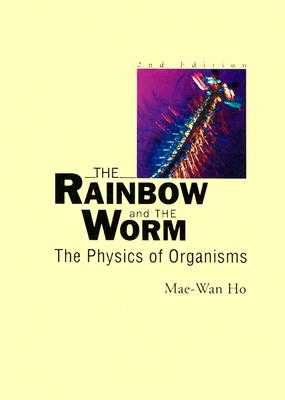 Rainbow and the Worm, The: The Physics of Organisms (2nd Edition) - Ho, Mae-Wan