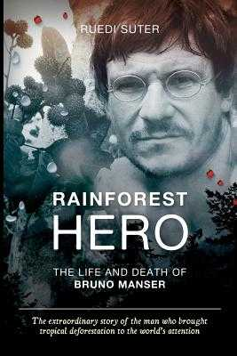 Rainforest Hero: The Life and Death of Bruno Manser (export edition) - Suter, Ruedi, and Straumann, Lukas (Afterword by), and Davis, Wade, Professor, PhD (Foreword by)