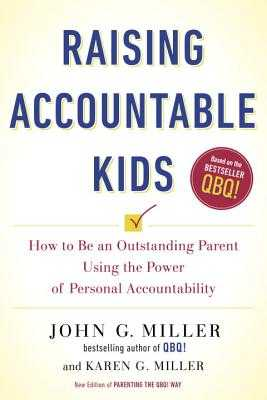 Raising Accountable Kids: How to Be an Outstanding Parent Using the Power of Personal Accountability - Miller, John G, and Miller, Karen G