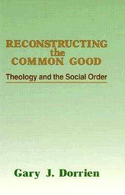 Reconstructing the Common Good: Theology and the Social Order - Dorrien, Gary