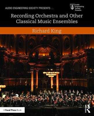 Recording Orchestra and Other Classical Music Ensembles - King, Richard