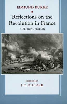 Reflections on the Revolution in France: A Critical Edition - Burke, Edmund, and Clark, J C (Editor)