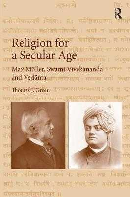 Religion for a Secular Age: Max Muller, Swami Vivekananda and Vedanta - Green, Thomas J.