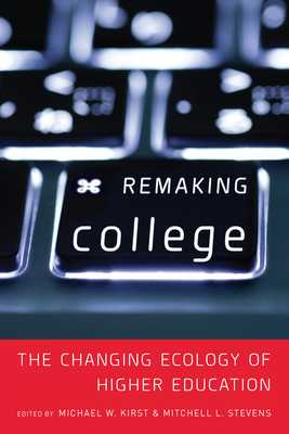 Remaking College: The Changing Ecology of Higher Education - Stevens, Mitchell (Editor), and Kirst, Michael W (Editor)