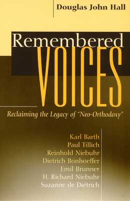 "Remembered Voices: Reclaiming the Legacy of ""neo-Orthodoxy"" - Hall, Douglas John"