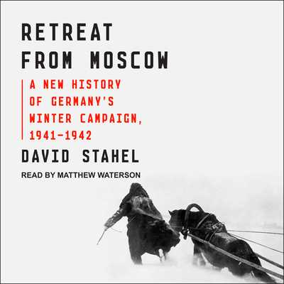 Retreat from Moscow: A New History of Germany�s Winter Campaign, 1941-1942 - Stahel, David, and Waterson, Matthew (Narrator)