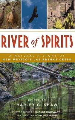 River of Spirits: A Natural History of New Mexico S Las Animas Creek - Shaw, Harley G (Editor), and Holzwarth, Matilde (Photographer), and Wilkinson, Todd (Foreword by)