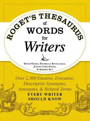 Roget's Thesaurus of Words for Writers: Over 2,300 Emotive, Evocative, Descriptive Synonyms, Antonyms, and Related Terms Every Writer Should Know - Olsen, David, and Bevilacqua, Michelle, and Hayes, Justin Cord