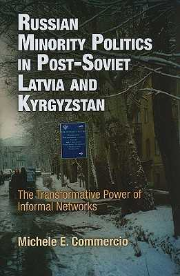 Russian Minority Politics in Post-Soviet Latvia and Kyrgyzstan: The Transformative Power of Informal Networks - Commercio, Michele E