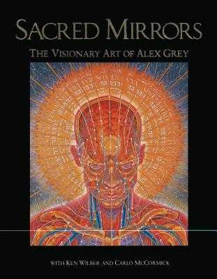 Sacred Mirrors: The Visionary Art of Alex Grey - Grey, Alex, and Wilber, Ken, and McCormick, Carlo