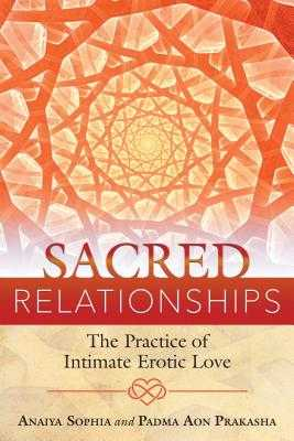 Sacred Relationships: The Practice of Intimate Erotic Love - Sophia, Anaiya, and Prakasha, Padma Aon