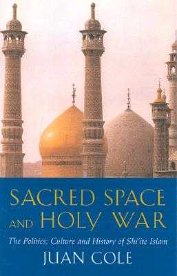 Sacred Space and Holy War: The Politics, Culture and History of Shi'ite Islam - Cole, Juan Ricardo