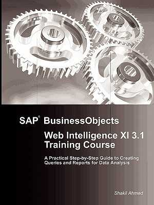 SAP BusinessObjects Web Intelligence XI 3.1 Training Course - Ahmed, Shakil, Dr.
