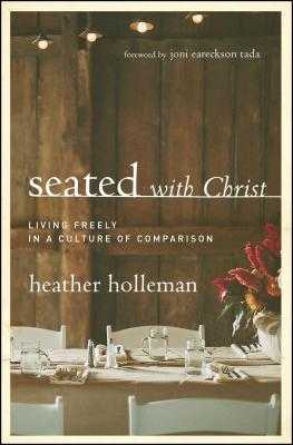 Seated with Christ: Living Freely in a Culture of Comparison - Holleman, Heather, and Tada, Joni Eareckson (Foreword by)