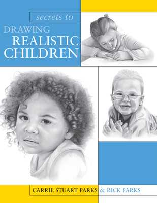 Secrets to Drawing Realistic Children - Stuart Parks, Carrie, and Parks, Rick