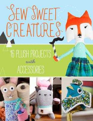 Sew Sweet Creatures: Make Adorable Plush Animals and Their Accessories - Lark Crafts