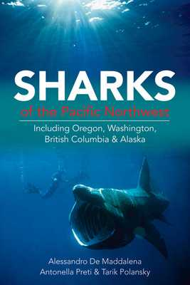Sharks of the Pacific Northwest: Including Oregon, Washington, British Columbia and Alaska - de Maddalena, Alessandro, and Preti, Antonella, and Polansky, Tarik