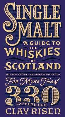 Single Malt: A Guide to the Whiskies of Scotland: Includes Profiles, Ratings, and Tasting Notes for More Than 330 Expressions - Risen, Clay