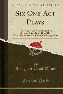 Six One-Act Plays: The Hand of the Prophet Children of Granada the Turtle Dove This Youth-Gentlemen the Striker Murdering Selina (Classic Reprint) - Oliver, Margaret Scott
