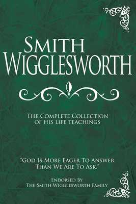 Smith Wigglesworth: The Complete Collection of His Life Teachings - Wigglesworth, Smith, and Liardon, Roberts (Compiled by), and Berry, Alice (Foreword by)