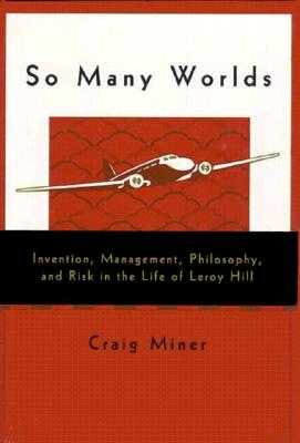 So Many Worlds: Invention, Management, Philosophy, and Risk in the Life of Leroy Hill - Miner, H Craig, and Miner, Craig