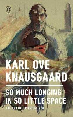 So Much Longing in So Little Space: The Art of Edvard Munch - Knausgaard, Karl Ove