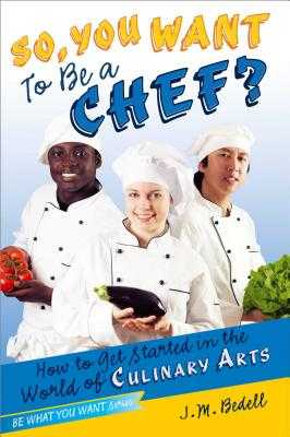 So, You Want to Be a Chef?: How to Get Started in the World of Culinary Arts - Bedell, J M