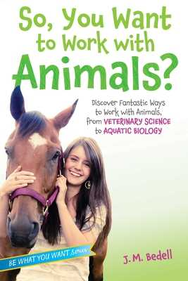 So, You Want to Work with Animals?: Discover Fantastic Ways to Work with Animals, from Veterinary Science to Aquatic Biology - Bedell, J M