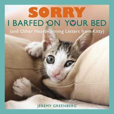 Sorry I Barfed on Your Bed (and Other Heartwarming Letters from Kitty) - Greenberg, Jeremy