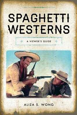Spaghetti Westerns: A Viewer's Guide - Wong, Aliza S