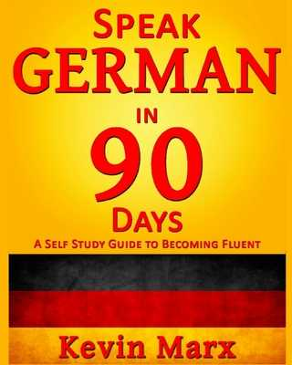 Speak German in 90 Days: A Self Study Guide to Becoming Fluent - Marx, Kevin