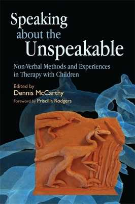Speaking about the Unspeakable: Non-Verbal Methods and Experiences in Therapy with Children - McCarthy, Dennis (Editor), and Lemessurier, Claire (Contributions by), and List, Ilka (Contributions by)
