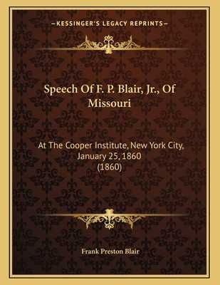 Speech of F. P. Blair, JR., of Missouri: At the Cooper Institute, New York City, January 25, 1860 (1860) - Blair, Frank Preston