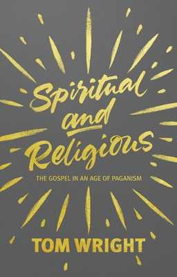Spiritual and Religious: The Gospel in an Age of Paganism - Wright, Tom