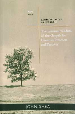 Spiritual Wisdom of the Gospels for Christian Preachers and Teachers: Eating with the Bridegroom (Year B) - Shea, John