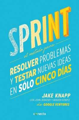 Sprint - El Metodo Para Resolver Problemas y Testar Nuevas Ideas En Solo Cinco D IAS / Sprint: How to Solve Big Problems and Test New - Knapp, Jake, and Zeratsky, John