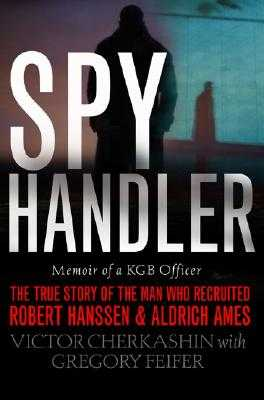 Spy Handler: Memoir of a KGB Officer: The True Story of the Man Who Recruited Robert Hanssen and Aldrich Ames - Cherkashin, Victor, and Feifer, Gregory