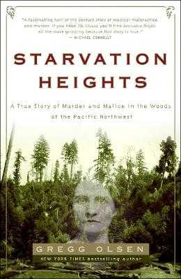 Starvation Heights: A True Story of Murder and Malice in the Woods of the Pacific Northwest - Olsen, Gregg