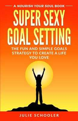 Super Sexy Goal Setting: The Fun and Simple Goals Strategy to Create a Life You Love - Schooler, Julie