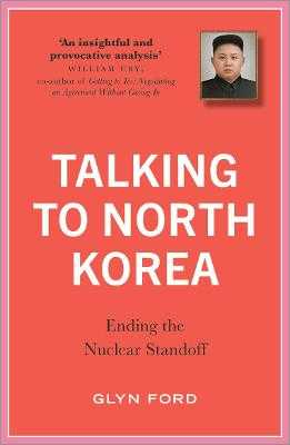 Talking to North Korea: Ending the Nuclear Standoff - Ford, James Glyn