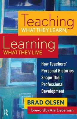 Teaching What They Learn, Learning What They Live: How Teachers' Personal Histories Shape Their Professional Development - Olsen, Brad