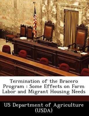 Termination of the Bracero Program: Some Effects on Farm Labor and Migrant Housing Needs - Us Department of Agriculture (Usda) (Creator)
