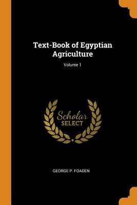Text-Book of Egyptian Agriculture; Volume 1 - Foaden, George P